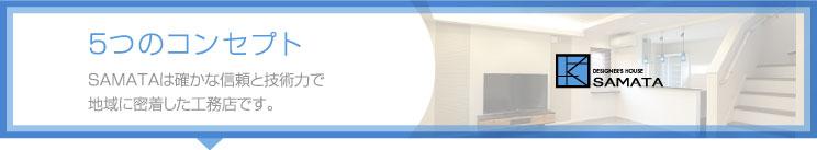 5つのコンセプト SAMATAは確かな信頼と技術力で地域に密着した工務店です。